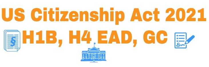 US Citizenship Act of 2021 - Biden - H1B - H4 EAD Info