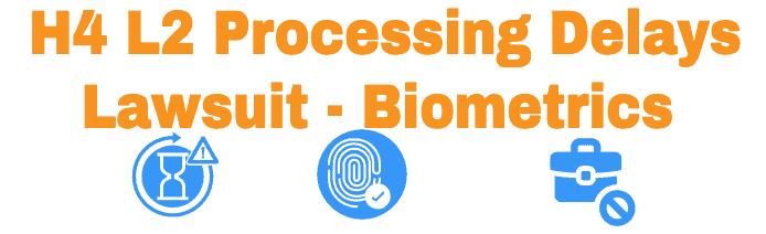 H4 L2 Processing Delays Lawsuit Info - Biometrics Info