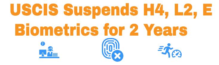 USCIS Suspends Biometrics for H4, L2 and E Visas until 2023